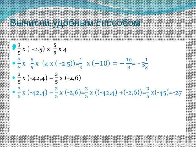 Вычисли удобным способом: 3/5 х ( -2.5) х 5/9 х 43/5 х 5/9 х (4 х ( -2.5))=1/3 х (−10)=−10/3= - 31/33/5 х (-42,4) + 3/5 х (-2,6)3/5 х (-42,4) + 3/5 х (-2,6)=3/5 х ((-42,4) +(-2,6))=3/5 х(-45)=-27