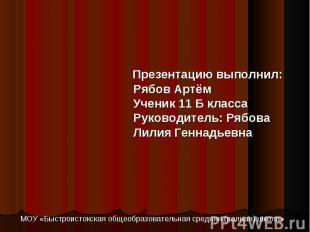 Презентацию выполнил: Рябов Артём Ученик 11 Б класса Руководитель: Рябова Лилия