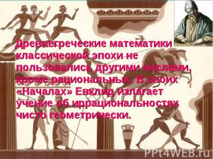 Древнегреческие математики классической эпохи не пользовались другими числами, к