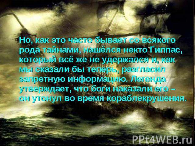 Но, как это часто бывает со всякого рода тайнами, нашёлся некто Гиппас, который всё же не удержался и, как мы сказали бы теперь, разгласил запретную информацию. Легенда утверждает, что боги наказали его – он утонул во время кораблекрушения.