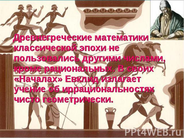 Древнегреческие математики классической эпохи не пользовались другими числами, кроме рациональных. В своих «Началах» Евклид излагает учение об иррациональностях чисто геометрически.