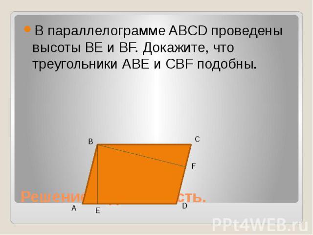 В параллелограмме ABCD проведены высоты ВЕ и ВF. Докажите, что треугольники АВЕ и СВF подобны. Решение задач. 2 часть.