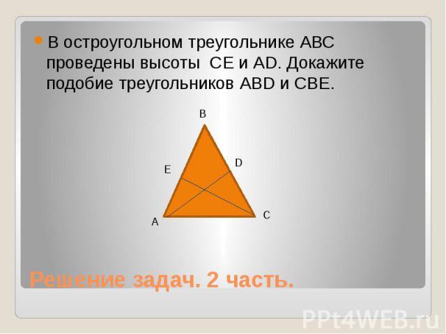В остроугольном треугольнике АВС проведены высоты СЕ и АD. Докажите подобие треугольников АВD и СВЕ. Решение задач. 2 часть.