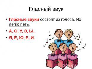 Гласный звукГласные звуки состоят из голоса. Их легко петь.А, О, У, Э, Ы,Я, Ё, Ю