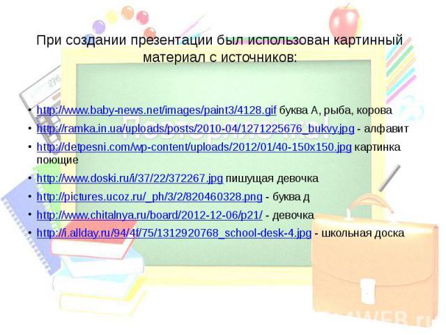 При создании презентации был использован картинный материал с источников: http://www.baby-news.net/images/paint3/4128.gif буква А, рыба, короваhttp://ramka.in.ua/uploads/posts/2010-04/1271225676_bukvy.jpg - алфавитhttp://detpesni.com/wp-content/uplo…