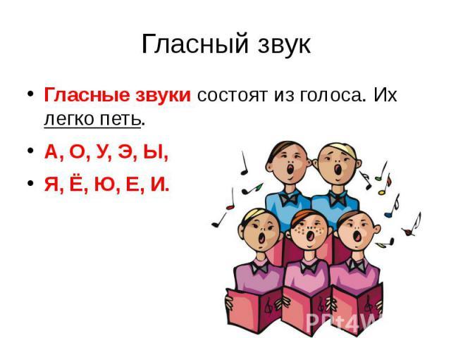 Гласный звукГласные звуки состоят из голоса. Их легко петь.А, О, У, Э, Ы,Я, Ё, Ю, Е, И.