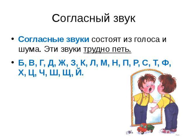 Согласный звук Согласные звуки состоят из голоса и шума. Эти звуки трудно петь.Б, В, Г, Д, Ж, З, К, Л, М, Н, П, Р, С, Т, Ф, Х, Ц, Ч, Ш, Щ, Й.