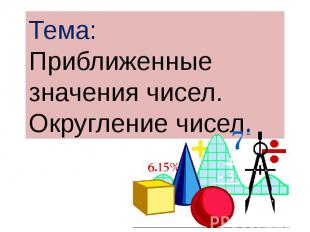 Тема:Приближенные значения чисел. Округление чисел.