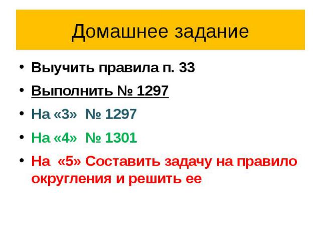 Домашнее задание Выучить правила п. 33Выполнить № 1297На «3» № 1297На «4» № 1301На «5» Составить задачу на правило округления и решить ее