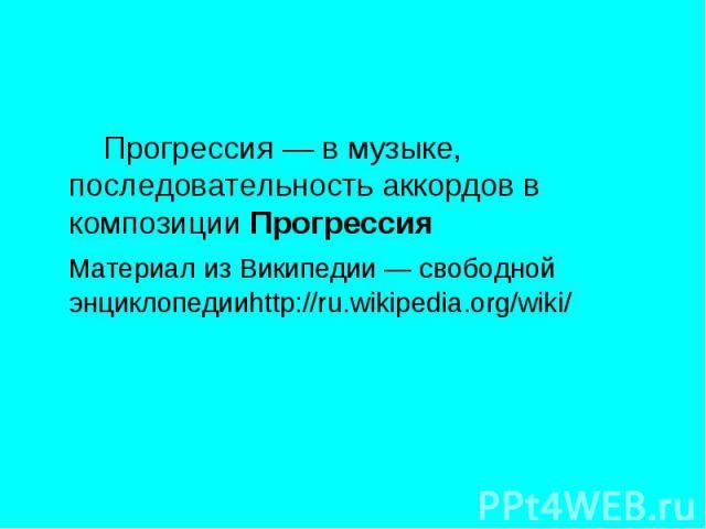 Прогрессия— в музыке, последовательность аккордов в композиции Прогрессия Материал из Википедии — свободной энциклопедииhttp://ru.wikipedia.org/wiki/