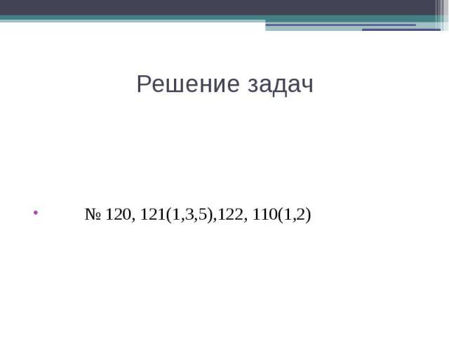 Решение задач № 120, 121(1,3,5),122, 110(1,2)