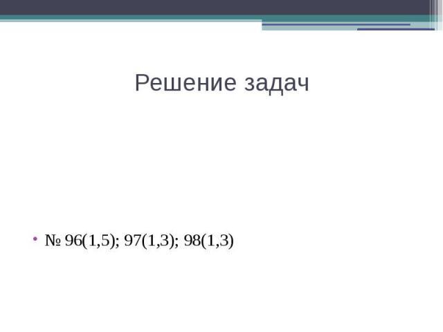Решение задач№ 96(1,5); 97(1,3); 98(1,3)