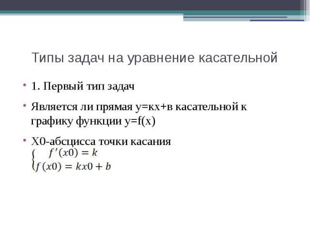 Типы задач на уравнение касательной 1. Первый тип задачЯвляется ли прямая у=кх+в касательной к графику функции у=f(х)Х0-абсцисса точки касания