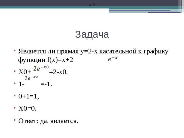 Задача Является ли прямая у=2-х касательной к графику функции f(x)=x+2 X0+ =2-x0,1- =-1.0+1=1,X0=0.Ответ: да, является.