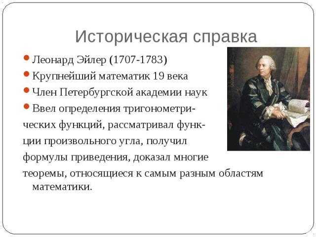 Историческая справка Леонард Эйлер (1707-1783)Крупнейший математик 19 векаЧлен Петербургской академии наукВвел определения тригонометри-ческих функций, рассматривал функ-ции произвольного угла, получилформулы приведения, доказал многиетеоремы, относ…