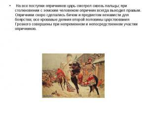 На все поступки опричников царь смотрел сквозь пальцы; при столкновении с земски