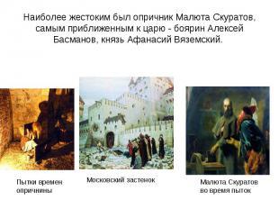 Наиболее жестоким был опричник Малюта Скуратов, самым приближенным к царю - бояр