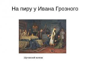 На пиру у Ивана Грозного Шутовской колпак