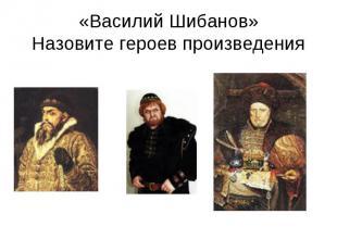 «Василий Шибанов»Назовите героев произведения