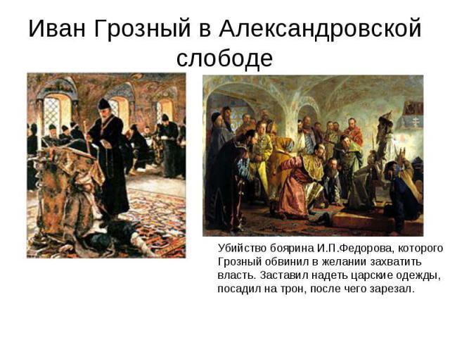 Иван Грозный в Александровской слободе Убийство боярина И.П.Федорова, которогоГрозный обвинил в желании захватить власть. Заставил надеть царские одежды,посадил на трон, после чего зарезал.