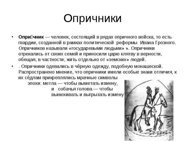 Опричник— человек, состоящий в рядах опричного войска, то есть гвардии, созданной в рамках политической реформы Ивана Грозного. Опричников называли «государевыми людьми» ». Опричники отрекались от своих семей и приносили царю клятву в верности, обе…