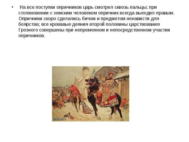 На все поступки опричников царь смотрел сквозь пальцы; при столкновении с земским человеком опричник всегда выходил правым. Опричники скоро сделались бичом и предметом ненависти для боярства; все кровавые деяния второй половины царствования Грозного…