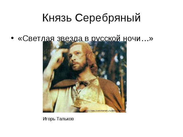 Князь Серебряный«Светлая звезда в русской ночи…»
