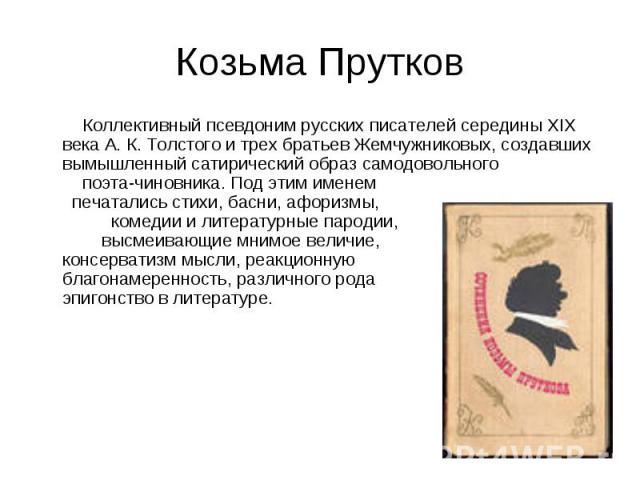 Козьма Прутков Коллективный псевдоним русских писателей середины XIX века А. К. Толстого и трех братьев Жемчужниковых, создавших вымышленный сатирический образ самодовольного поэта-чиновника. Под этим именем печатались стихи, басни, афоризмы, комеди…