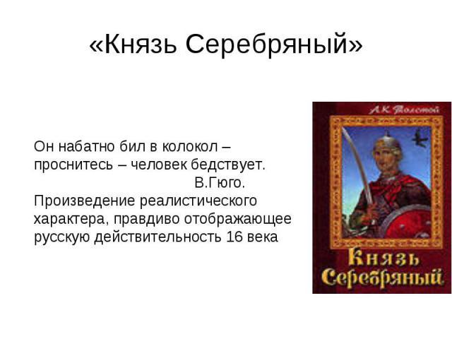 «Князь Серебряный» Он набатно бил в колокол – проснитесь – человек бедствует. В.Гюго. Произведение реалистическогохарактера, правдиво отображающеерусскую действительность 16 века