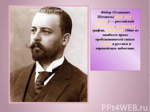 Фёдор Осипович Шехтель(1859 -1926, Москва)— российский архитектор, живописец, г