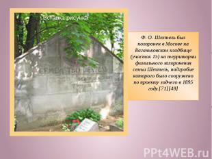 Ф.О.Шехтель был похоронен в Москве на Ваганьковском кладбище (участок 15) на т
