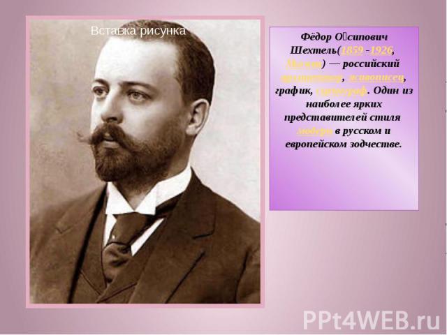 Фёдор Осипович Шехтель(1859 -1926, Москва)— российский архитектор, живописец, график, сценограф. Один из наиболее ярких представителей стиля модерн в русском и европейском зодчестве.