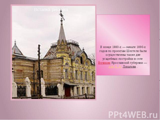 В конце 1880-х— начале 1890-х годов по проектам Шехтеля были осуществлены также две усадебных постройки в селе Великом Ярославской губернии— дом А.А.Локалова .