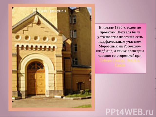 В начале 1890-х годов по проектам Шехтеля была установлена железная сень над фамильным участком Морозовых на Рогожском кладбище, а также возведена часовня со сторожкой при Соборе Святых Петра и Павла