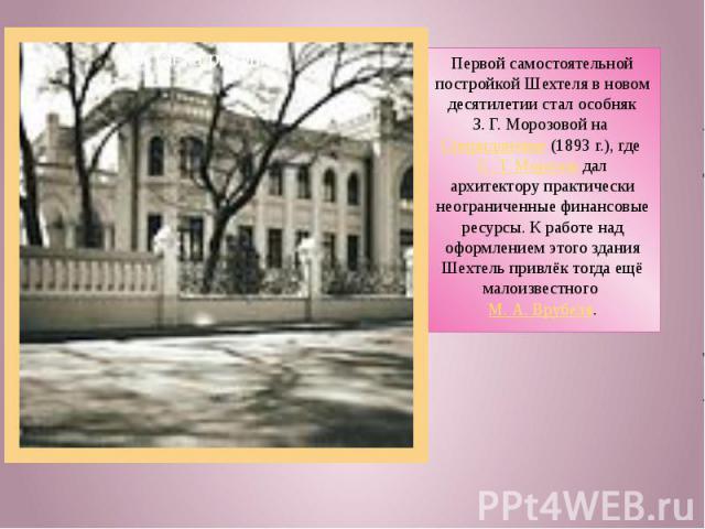 Первой самостоятельной постройкой Шехтеля в новом десятилетии стал особняк З.Г.Морозовой на Спиридоновке (1893г.), где С.Т.Морозов дал архитектору практически неограниченные финансовые ресурсы. К работе над оформлением этого здания Шехтель прив…