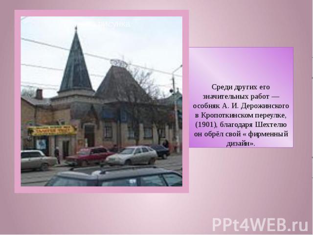 Среди других его значительных работ—особняк А. И. Дерожинского в Кропоткинском переулке, (1901), благодаря Шехтелю он обрёл свой « фирменный дизайн».