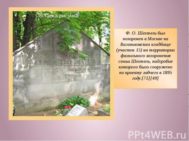 Ф.О.Шехтель был похоронен в Москве на Ваганьковском кладбище (участок 15) на территории фамильного захоронения семьи Шехтель, надгробие которого было сооружено по проекту зодчего в 1895 году.[71][49]