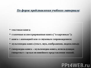 По форме представления учебного материала: текстовая книга;статичная иллюстриров