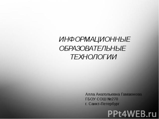 Информационные образовательные технологии Алла Анатольевна ГамаюноваГБОУ СОШ №270 г. Санкт-Петербург