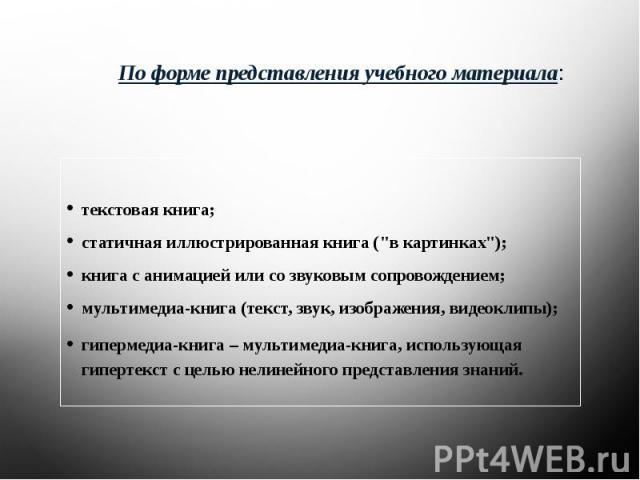 По форме представления учебного материала: текстовая книга;статичная иллюстрированная книга (
