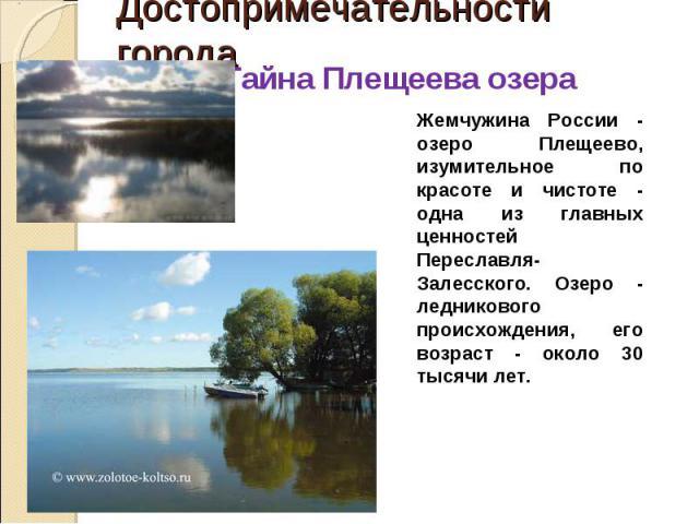 Тайна Плещеева озера Жемчужина России - озеро Плещеево, изумительное по красоте и чистоте - одна из главных ценностей Переславля-Залесского. Озеро - ледникового происхождения, его возраст - около 30 тысячи лет.