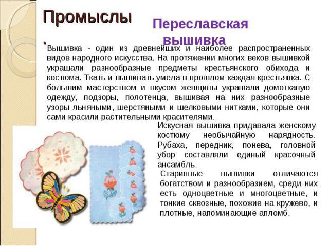 Переславская вышивка Вышивка - один из древнейших и наиболее распространенных видов народного искусства. На протяжении многих веков вышивкой украшали разнообразные предметы крестьянского обихода и костюма. Ткать и вышивать умела в прошлом каждая кре…