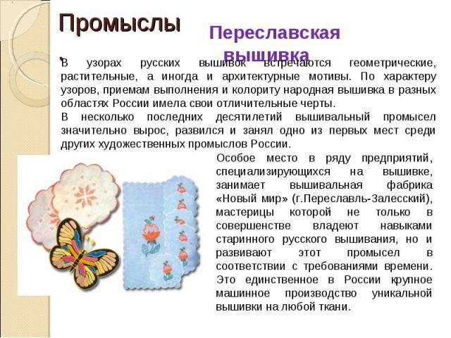 В узорах русских вышивок встречаются геометрические, растительные, а иногда и архитектурные мотивы. По характеру узоров, приемам выполнения и колориту народная вышивка в разных областях России имела свои отличительные черты.В несколько последних дес…