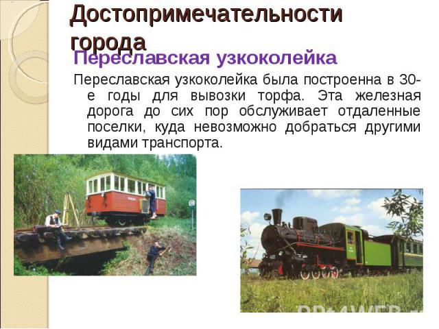 Достопримечательности города Переславская узкоколейкаПереславская узкоколейка была построенна в 30-е годы для вывозки торфа. Эта железная дорога до сих пор обслуживает отдаленные поселки, куда невозможно добраться другими видами транспорта.