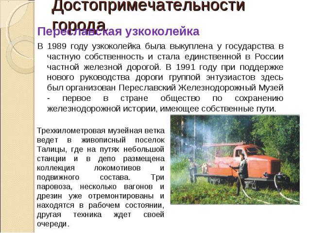 Достопримечательности города Переславская узкоколейкаВ 1989 году узкоколейка была выкуплена у государства в частную собственность и стала единственной в России частной железной дорогой. В 1991 году при поддержке нового руководства дороги группой энт…