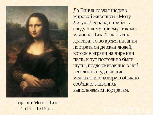 Да Винчи создал шедевр мировой живописи «Мону Лизу». Леонардо прибег к следующему приему: так как мадонна Лиза была очень красива, то во время писания портрета он держал людей, которые играли на лире или пели, и тут постоянно были шуты, поддерживавш…