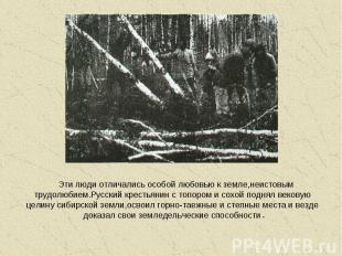 Эти люди отличались особой любовью к земле,неистовым трудолюбием.Русский крестья