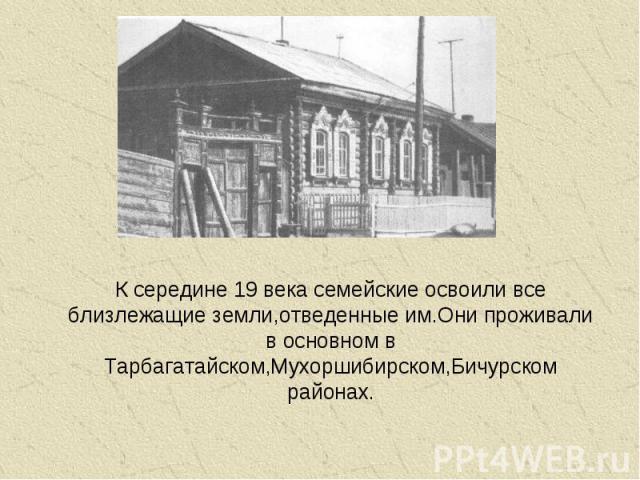 К середине 19 века семейские освоили все близлежащие земли,отведенные им.Они проживали в основном в Тарбагатайском,Мухоршибирском,Бичурском районах.