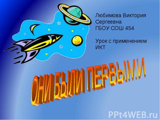 Они были первыми Любимова Виктория СергеевнаГБОУ СОШ 454Урок с применением ИКТ