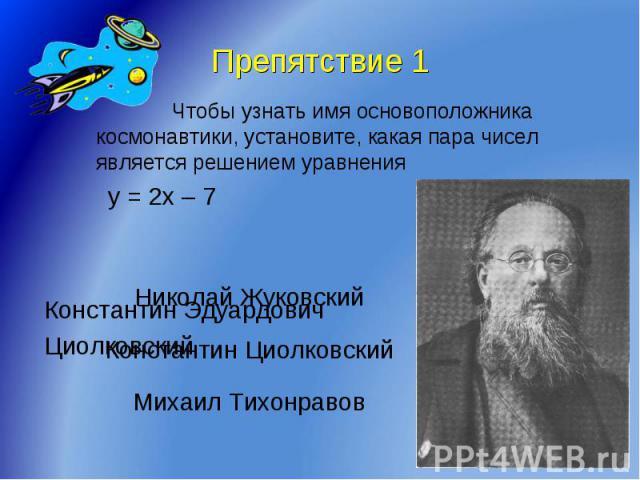 Препятствие 1 Чтобы узнать имя основоположника космонавтики, установите, какая пара чисел является решением уравненияy = 2x – 7Константин ЭдуардовичЦиолковский